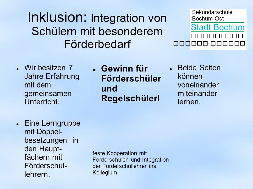 Sekundarschule Bochum-Ost gemeinsam besser lernen Inklusion: Integration von Schülern mit besonderem Förderbedarf Wir besitzen 7 Jahre Erfahrung mit dem gemeinsamen Unterricht.