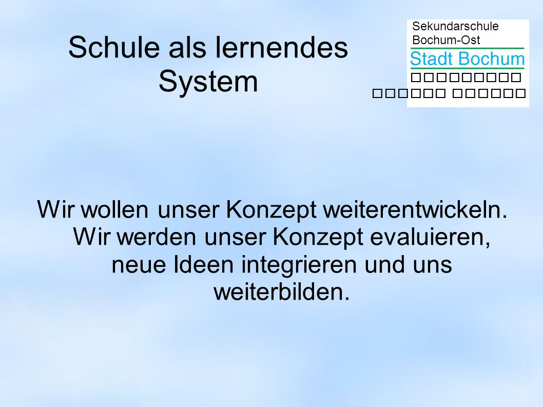 Sekundarschule Bochum-Ost gemeinsam besser lernen Schule als lernendes System Wir wollen unser Konzept weiterentwickeln. Wir werden unser Konzept eval