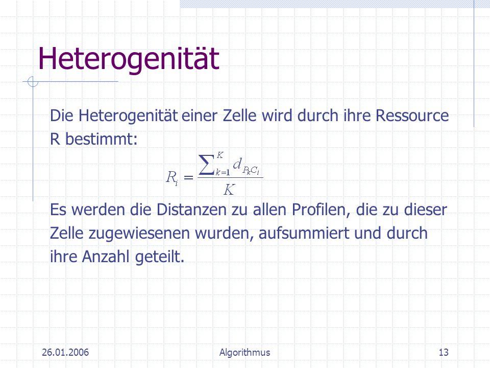 26.01.2006Algorithmus13 Heterogenität Die Heterogenität einer Zelle wird durch ihre Ressource R bestimmt: Es werden die Distanzen zu allen Profilen, d