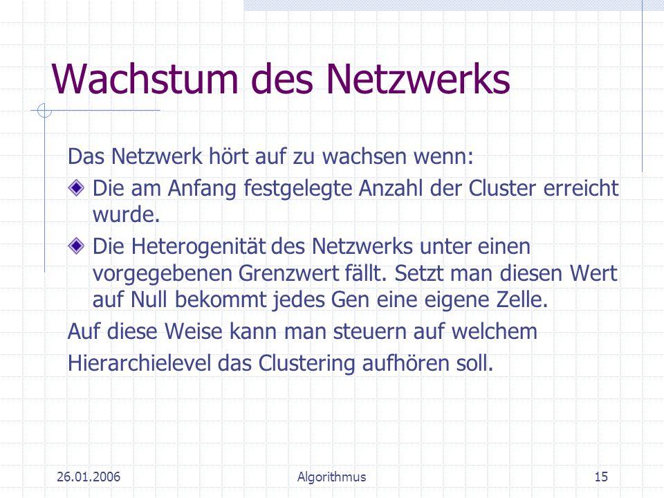 26.01.2006Algorithmus15 Wachstum des Netzwerks Das Netzwerk hört auf zu wachsen wenn: Die am Anfang festgelegte Anzahl der Cluster erreicht wurde. Die
