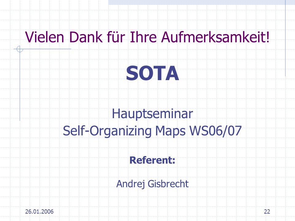 26.01.200622 Vielen Dank für Ihre Aufmerksamkeit! SOTA Hauptseminar Self-Organizing Maps WS06/07 Referent: Andrej Gisbrecht