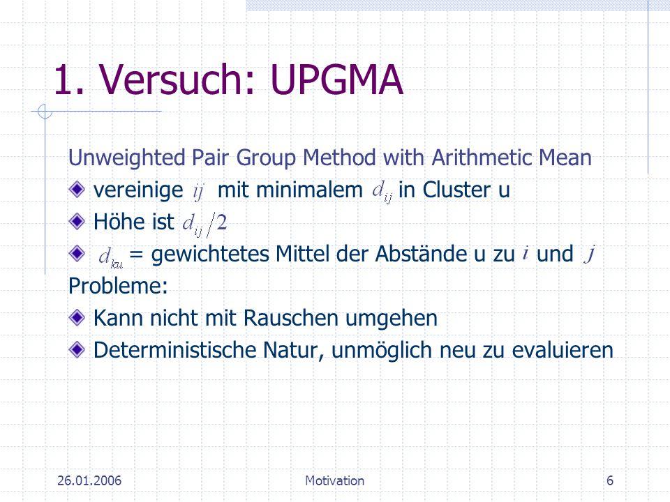 26.01.2006Motivation6 1. Versuch: UPGMA Unweighted Pair Group Method with Arithmetic Mean vereinige mit minimalem in Cluster u Höhe ist = gewichtetes