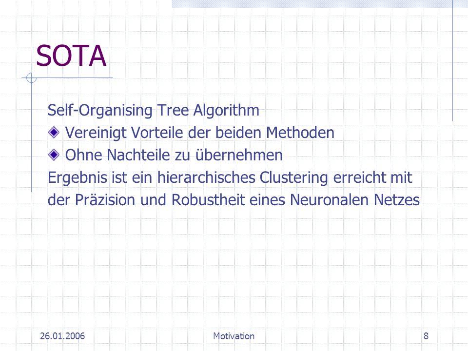 26.01.2006Motivation8 SOTA Self-Organising Tree Algorithm Vereinigt Vorteile der beiden Methoden Ohne Nachteile zu übernehmen Ergebnis ist ein hierarc
