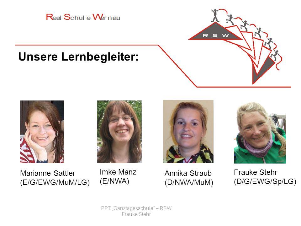 PPT Ganztagesschule – RSW Frauke Stehr Unsere Lernbegleiter: Marianne Sattler (E/G/EWG/MuM/LG) Imke Manz (E/NWA) Frauke Stehr (D/G/EWG/Sp/LG) Annika S