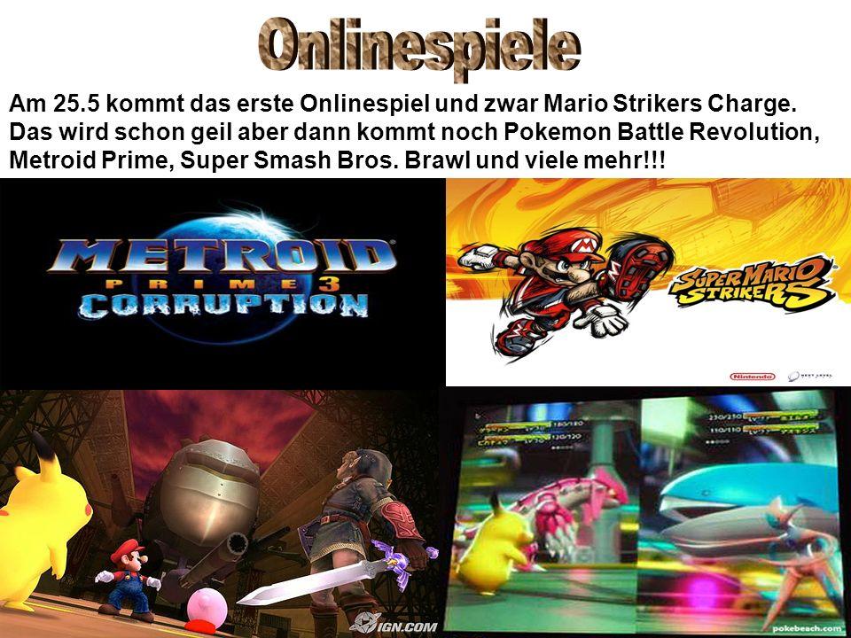 Am 25.5 kommt das erste Onlinespiel und zwar Mario Strikers Charge. Das wird schon geil aber dann kommt noch Pokemon Battle Revolution, Metroid Prime,