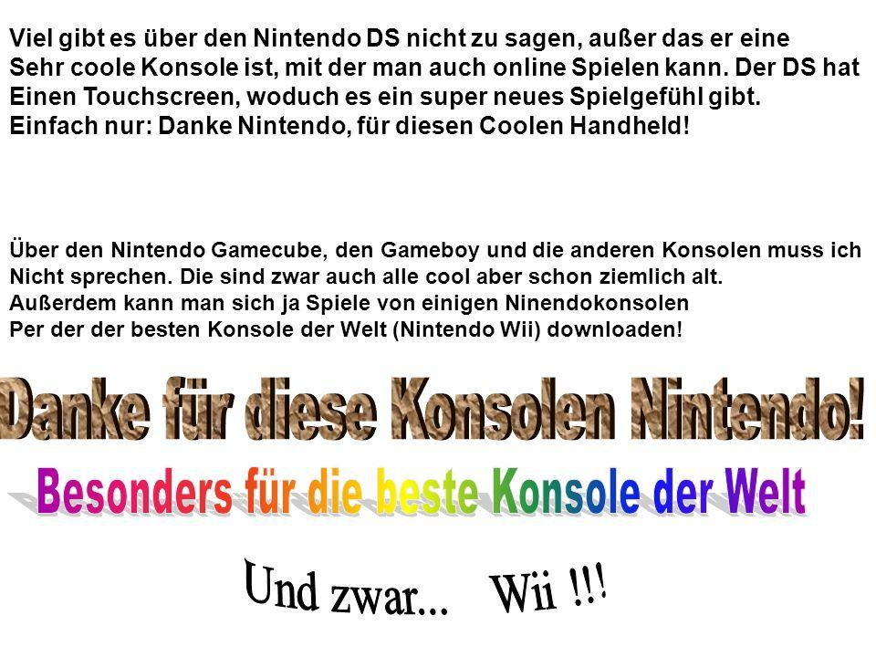 Viel gibt es über den Nintendo DS nicht zu sagen, außer das er eine Sehr coole Konsole ist, mit der man auch online Spielen kann. Der DS hat Einen Tou
