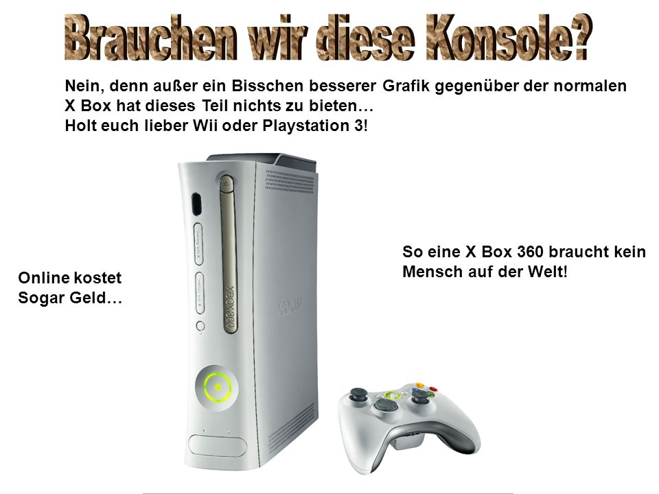 Nein, denn außer ein Bisschen besserer Grafik gegenüber der normalen X Box hat dieses Teil nichts zu bieten… Holt euch lieber Wii oder Playstation 3!