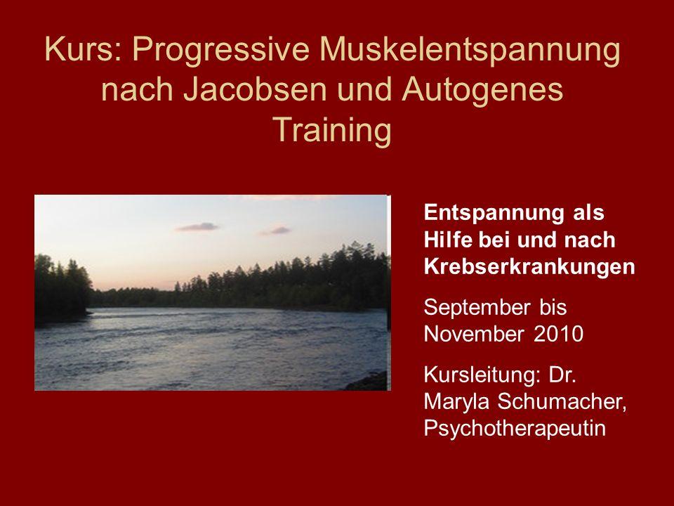 Kurs: Progressive Muskelentspannung nach Jacobsen und Autogenes Training Entspannung als Hilfe bei und nach Krebserkrankungen September bis November 2010 Kursleitung: Dr.