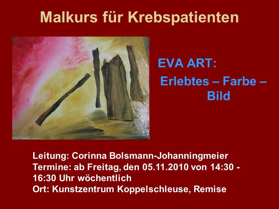 Malkurs für Krebspatienten EVA ART: Erlebtes – Farbe – Bild Leitung: Corinna Bolsmann-Johanningmeier Termine: ab Freitag, den 05.11.2010 von 14:30 - 1