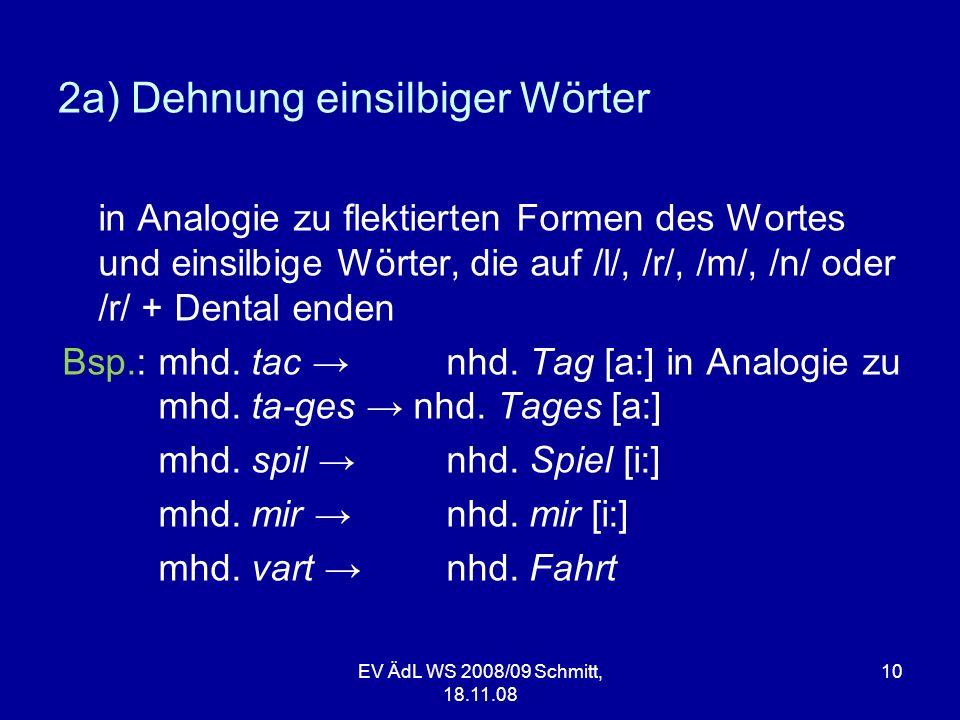 EV ÄdL WS 2008/09 Schmitt, 18.11.08 10 2a) Dehnung einsilbiger Wörter in Analogie zu flektierten Formen des Wortes und einsilbige Wörter, die auf /l/,