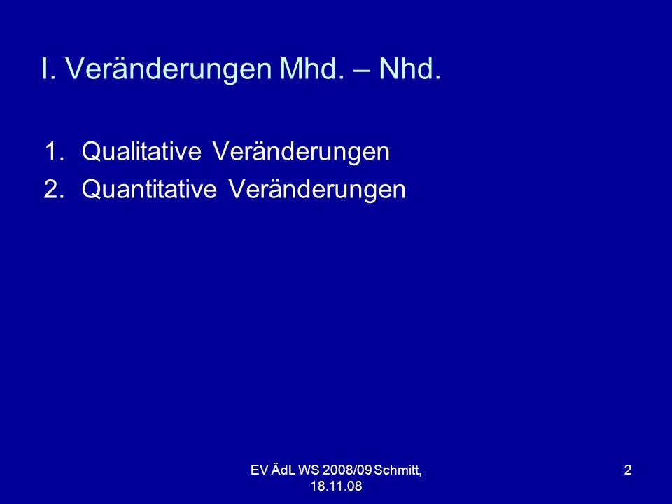 EV ÄdL WS 2008/09 Schmitt, 18.11.08 2 I. Veränderungen Mhd. – Nhd. 1.Qualitative Veränderungen 2.Quantitative Veränderungen