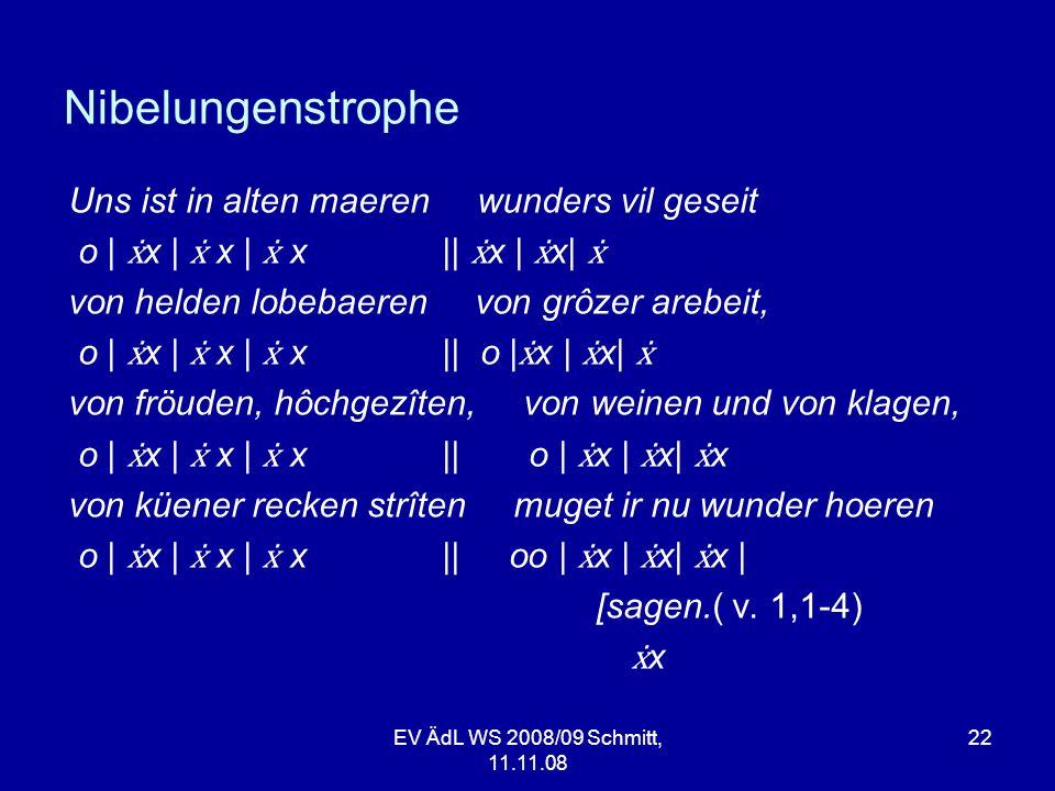 EV ÄdL WS 2008/09 Schmitt, 11.11.08 22 Nibelungenstrophe Uns ist in alten maeren wunders vil geseit o | x | x | x || x | x| von helden lobebaeren von