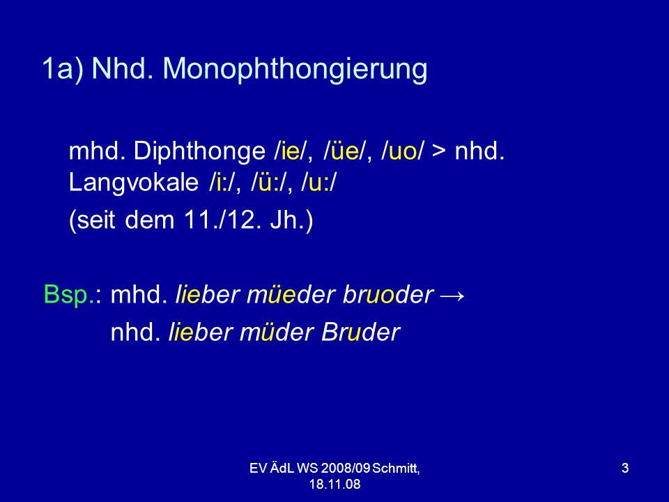 EV ÄdL WS 2008/09 Schmitt, 18.11.08 3 1a) Nhd. Monophthongierung mhd. Diphthonge /ie/, /üe/, /uo/ > nhd. Langvokale /i:/, /ü:/, /u:/ (seit dem 11./12.