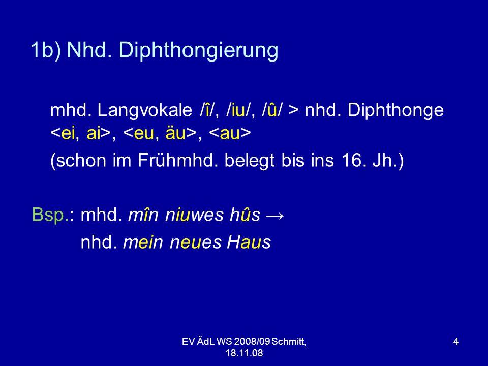 EV ÄdL WS 2008/09 Schmitt, 18.11.08 4 1b) Nhd. Diphthongierung mhd. Langvokale /î/, /iu/, /û/ > nhd. Diphthonge,, (schon im Frühmhd. belegt bis ins 16