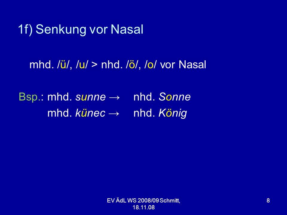 EV ÄdL WS 2008/09 Schmitt, 18.11.08 8 1f) Senkung vor Nasal mhd. /ü/, /u/ > nhd. /ö/, /o/ vor Nasal Bsp.: mhd. sunne nhd. Sonne mhd. künec nhd. König