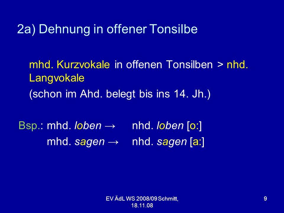 EV ÄdL WS 2008/09 Schmitt, 18.11.08 10 2a) Dehnung einsilbiger Wörter in Analogie zu flektierten Formen des Wortes und einsilbige Wörter, die auf /l/, /r/, /m/, /n/ oder /r/ + Dental enden Bsp.:mhd.