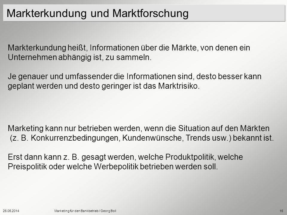 26.05.2014Marketing für den Bankbetrieb / Georg Boll15 Markterkundung heißt, Informationen über die Märkte, von denen ein Unternehmen abhängig ist, zu