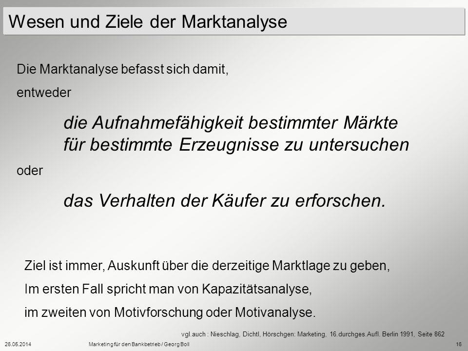 26.05.2014Marketing für den Bankbetrieb / Georg Boll16 Wesen und Ziele der Marktanalyse Die Marktanalyse befasst sich damit, entweder die Aufnahmefähi