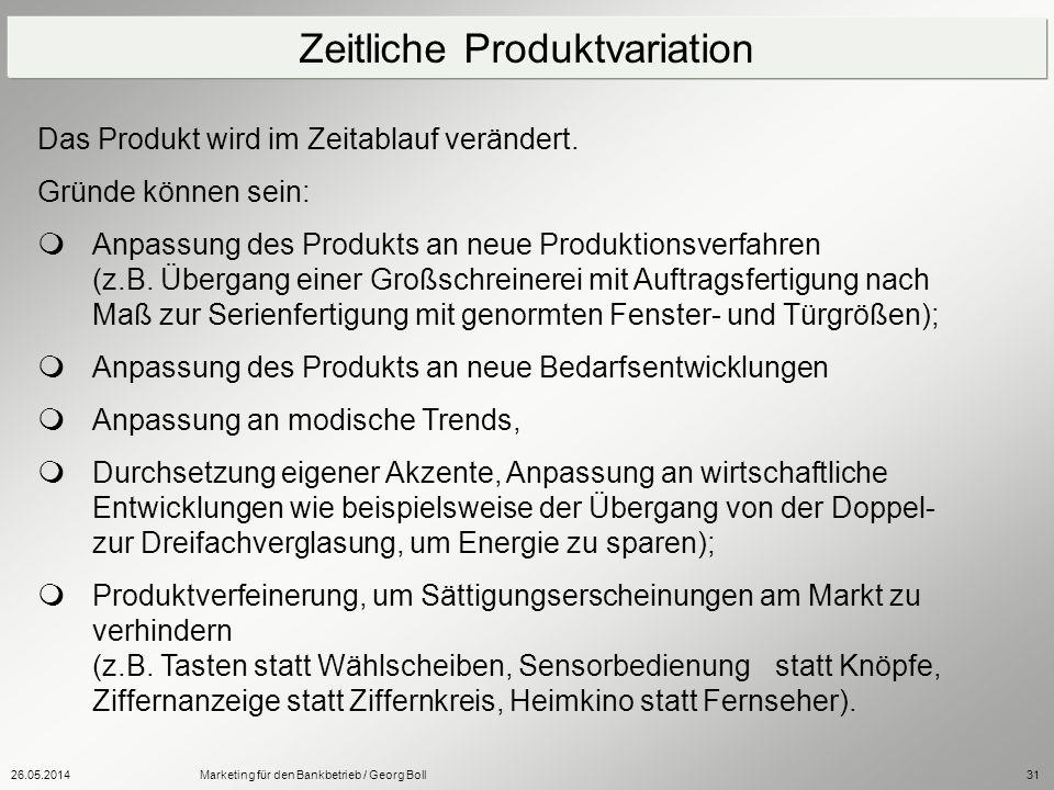 26.05.2014Marketing für den Bankbetrieb / Georg Boll31 Das Produkt wird im Zeitablauf verändert. Gründe können sein: Anpassung des Produkts an neue Pr
