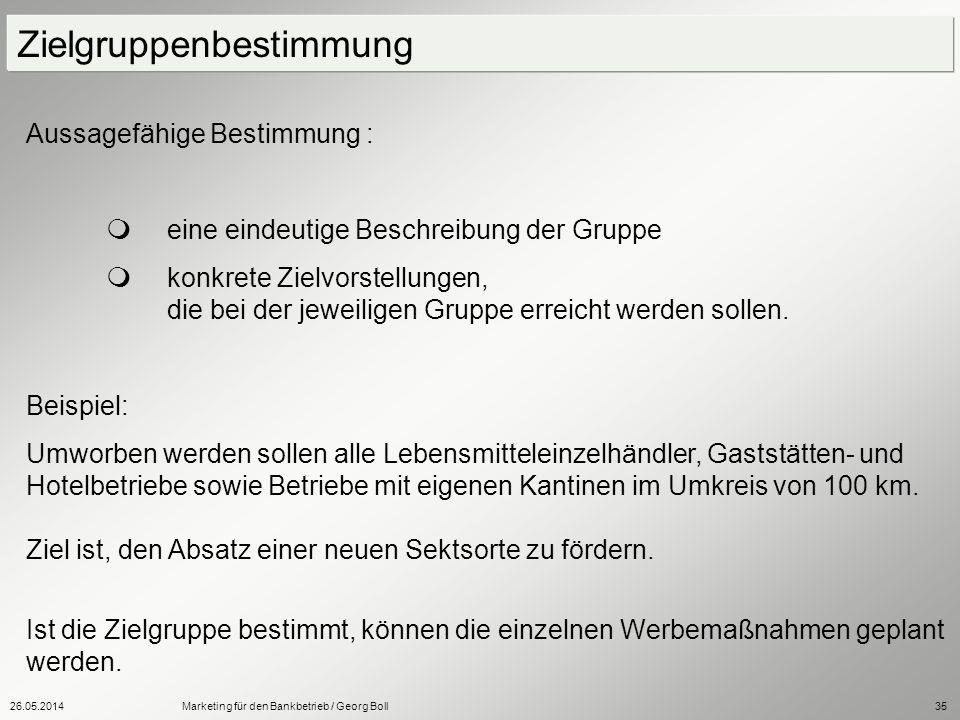 26.05.2014Marketing für den Bankbetrieb / Georg Boll35 Aussagefähige Bestimmung : eine eindeutige Beschreibung der Gruppe konkrete Zielvorstellungen,
