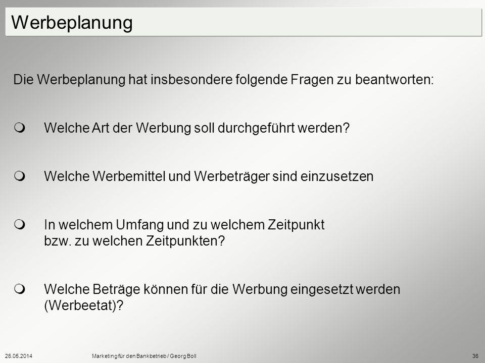 26.05.2014Marketing für den Bankbetrieb / Georg Boll36 Die Werbeplanung hat insbesondere folgende Fragen zu beantworten: Welche Art der Werbung soll d