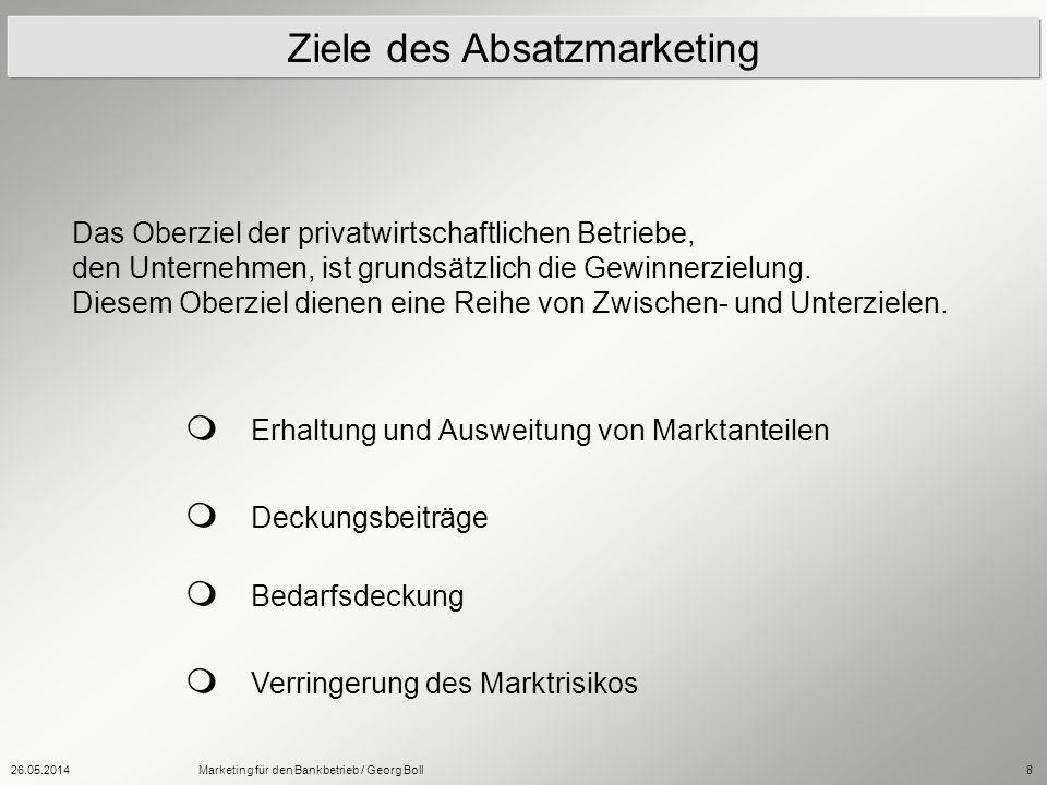 26.05.2014Marketing für den Bankbetrieb / Georg Boll8 Ziele des Absatzmarketing Das Oberziel der privatwirtschaftlichen Betriebe, den Unternehmen, ist