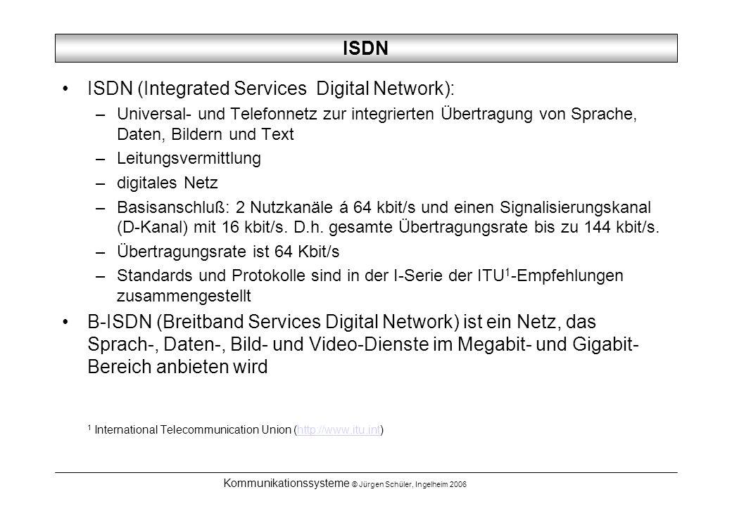 Kommunikationssysteme © Jürgen Schüler, Ingelheim 2006 ISDN ISDN (Integrated Services Digital Network): –Universal- und Telefonnetz zur integrierten Übertragung von Sprache, Daten, Bildern und Text –Leitungsvermittlung –digitales Netz –Basisanschluß: 2 Nutzkanäle á 64 kbit/s und einen Signalisierungskanal (D-Kanal) mit 16 kbit/s.