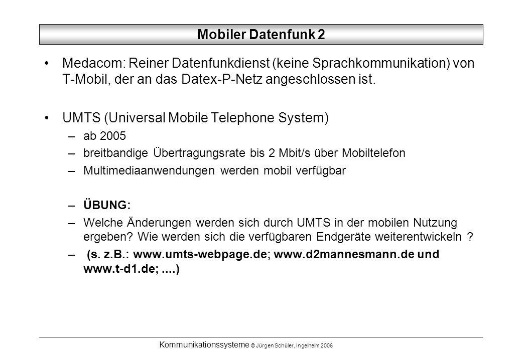 Kommunikationssysteme © Jürgen Schüler, Ingelheim 2006 Mobiler Datenfunk 2 Medacom: Reiner Datenfunkdienst (keine Sprachkommunikation) von T-Mobil, der an das Datex-P-Netz angeschlossen ist.