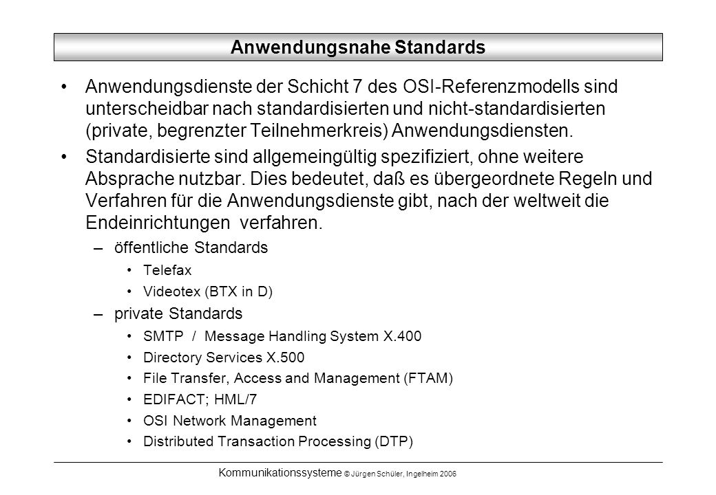 Kommunikationssysteme © Jürgen Schüler, Ingelheim 2006 Anwendungsnahe Standards Anwendungsdienste der Schicht 7 des OSI-Referenzmodells sind untersche
