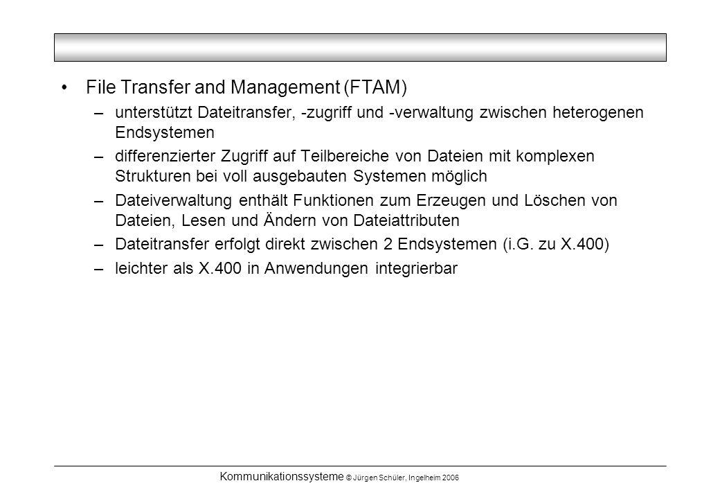 Kommunikationssysteme © Jürgen Schüler, Ingelheim 2006 File Transfer and Management (FTAM) –unterstützt Dateitransfer, -zugriff und -verwaltung zwischen heterogenen Endsystemen –differenzierter Zugriff auf Teilbereiche von Dateien mit komplexen Strukturen bei voll ausgebauten Systemen möglich –Dateiverwaltung enthält Funktionen zum Erzeugen und Löschen von Dateien, Lesen und Ändern von Dateiattributen –Dateitransfer erfolgt direkt zwischen 2 Endsystemen (i.G.