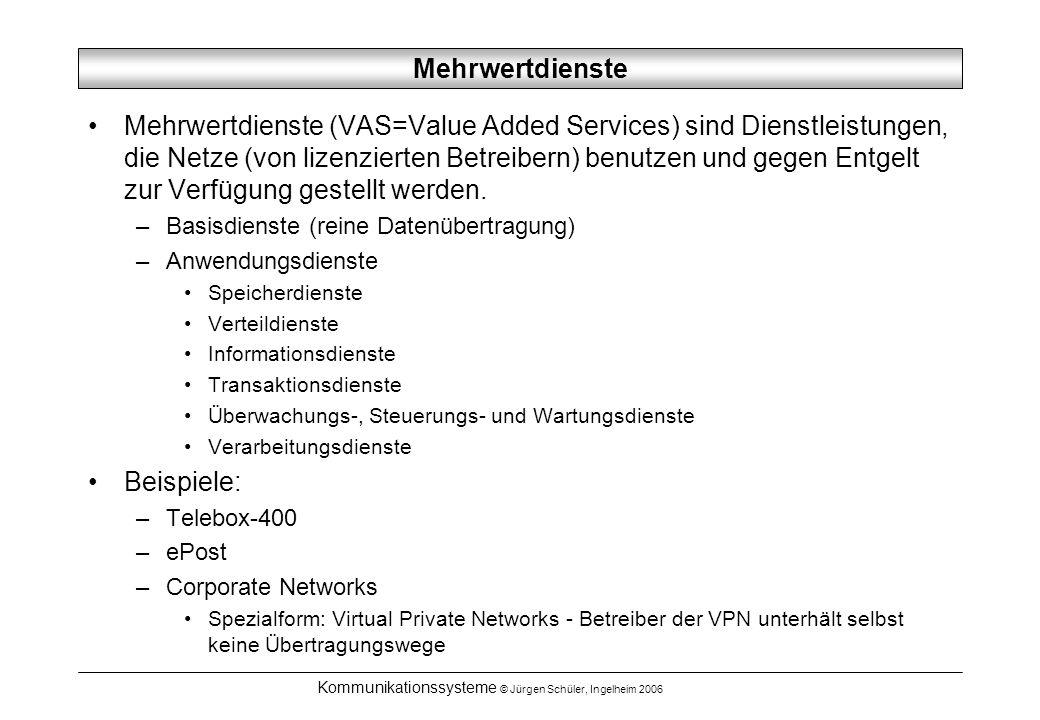 Kommunikationssysteme © Jürgen Schüler, Ingelheim 2006 Mehrwertdienste Mehrwertdienste (VAS=Value Added Services) sind Dienstleistungen, die Netze (von lizenzierten Betreibern) benutzen und gegen Entgelt zur Verfügung gestellt werden.