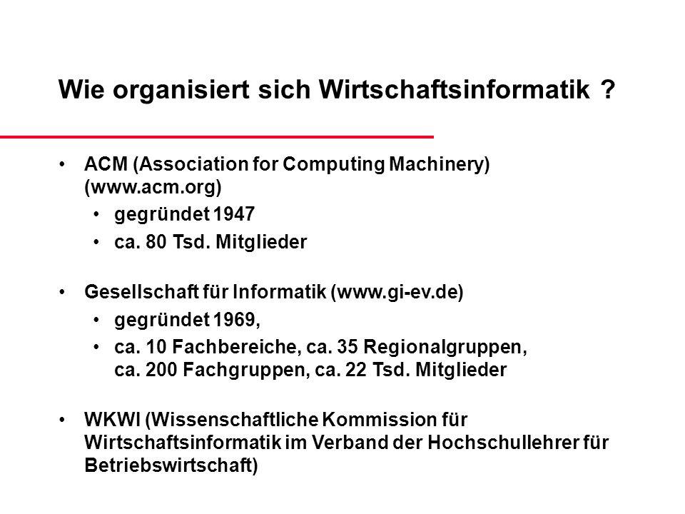 Wie organisiert sich Wirtschaftsinformatik ? ACM (Association for Computing Machinery) (www.acm.org) gegründet 1947 ca. 80 Tsd. Mitglieder Gesellschaf