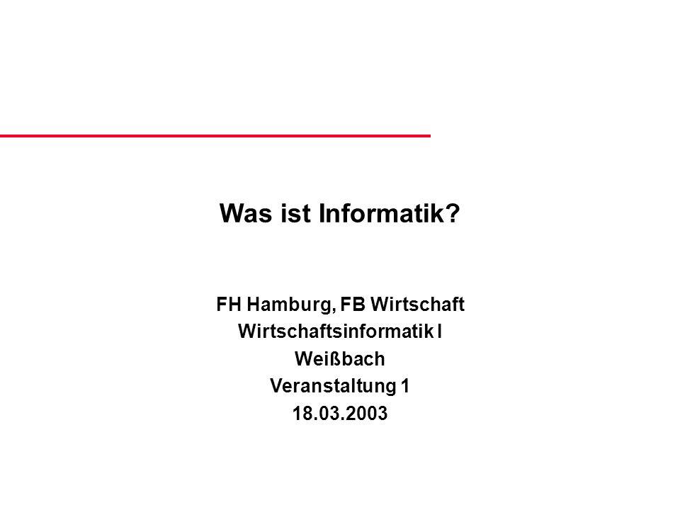 Was ist Informatik? FH Hamburg, FB Wirtschaft Wirtschaftsinformatik I Weißbach Veranstaltung 1 18.03.2003