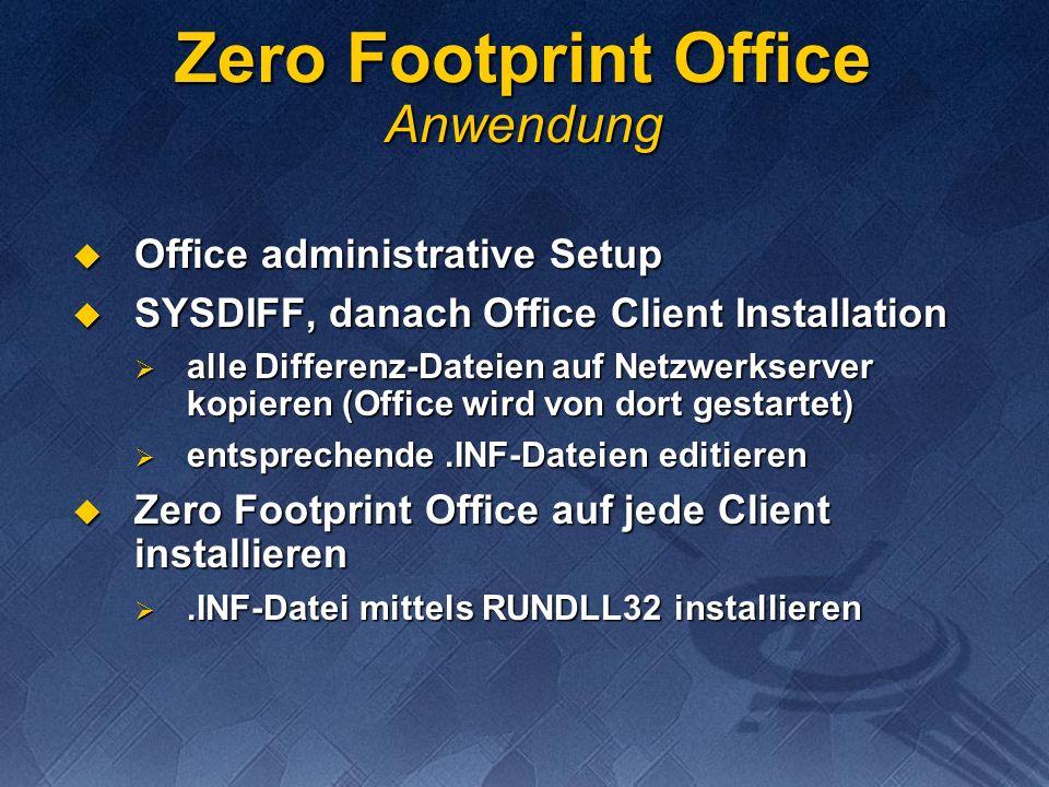 Zero Footprint Office Anwendung Office administrative Setup Office administrative Setup SYSDIFF, danach Office Client Installation SYSDIFF, danach Office Client Installation alle Differenz-Dateien auf Netzwerkserver kopieren (Office wird von dort gestartet) alle Differenz-Dateien auf Netzwerkserver kopieren (Office wird von dort gestartet) entsprechende.INF-Dateien editieren entsprechende.INF-Dateien editieren Zero Footprint Office auf jede Client installieren Zero Footprint Office auf jede Client installieren.INF-Datei mittels RUNDLL32 installieren.INF-Datei mittels RUNDLL32 installieren