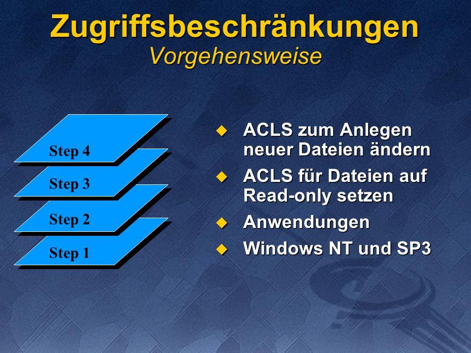 Step 1 Step 2 Step 3 Step 4 Zugriffsbeschränkungen Vorgehensweise ACLS zum Anlegen neuer Dateien ändern ACLS zum Anlegen neuer Dateien ändern ACLS für Dateien auf Read-only setzen ACLS für Dateien auf Read-only setzen Anwendungen Anwendungen Windows NT und SP3 Windows NT und SP3