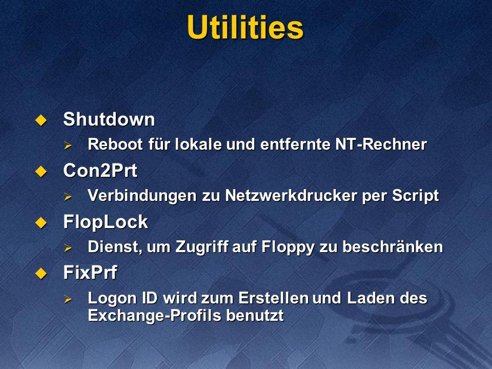 Utilities Shutdown Shutdown Reboot für lokale und entfernte NT-Rechner Reboot für lokale und entfernte NT-Rechner Con2Prt Con2Prt Verbindungen zu Netzwerkdrucker per Script Verbindungen zu Netzwerkdrucker per Script FlopLock FlopLock Dienst, um Zugriff auf Floppy zu beschränken Dienst, um Zugriff auf Floppy zu beschränken FixPrf FixPrf Logon ID wird zum Erstellen und Laden des Exchange-Profils benutzt Logon ID wird zum Erstellen und Laden des Exchange-Profils benutzt