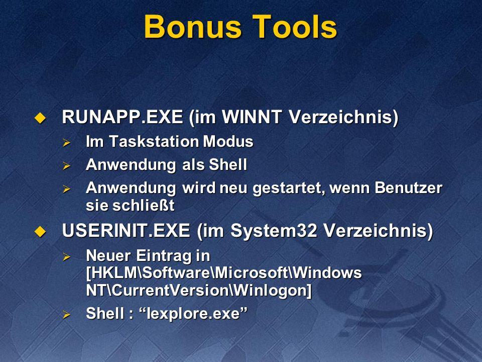 Bonus Tools RUNAPP.EXE (im WINNT Verzeichnis) RUNAPP.EXE (im WINNT Verzeichnis) Im Taskstation Modus Im Taskstation Modus Anwendung als Shell Anwendung als Shell Anwendung wird neu gestartet, wenn Benutzer sie schließt Anwendung wird neu gestartet, wenn Benutzer sie schließt USERINIT.EXE (im System32 Verzeichnis) USERINIT.EXE (im System32 Verzeichnis) Neuer Eintrag in [HKLM\Software\Microsoft\Windows NT\CurrentVersion\Winlogon] Neuer Eintrag in [HKLM\Software\Microsoft\Windows NT\CurrentVersion\Winlogon] Shell : Iexplore.exe Shell : Iexplore.exe