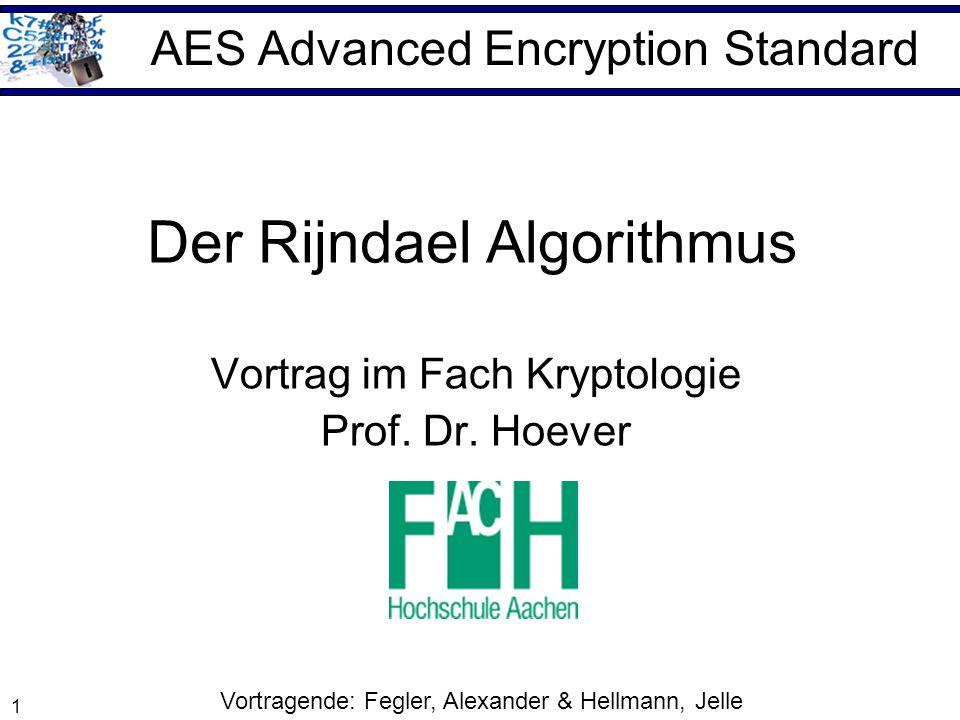 1 Der Rijndael Algorithmus Vortrag im Fach Kryptologie Prof. Dr. Hoever AES Advanced Encryption Standard Vortragende: Fegler, Alexander & Hellmann, Je
