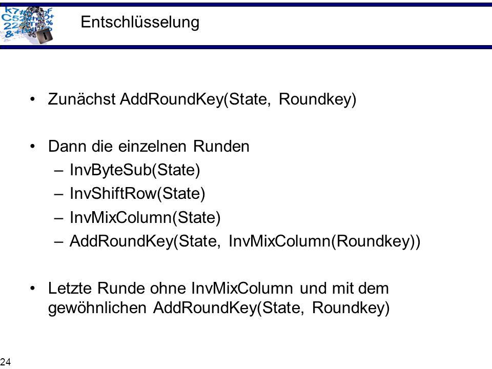 24 Entschlüsselung Zunächst AddRoundKey(State, Roundkey) Dann die einzelnen Runden –InvByteSub(State) –InvShiftRow(State) –InvMixColumn(State) –AddRou