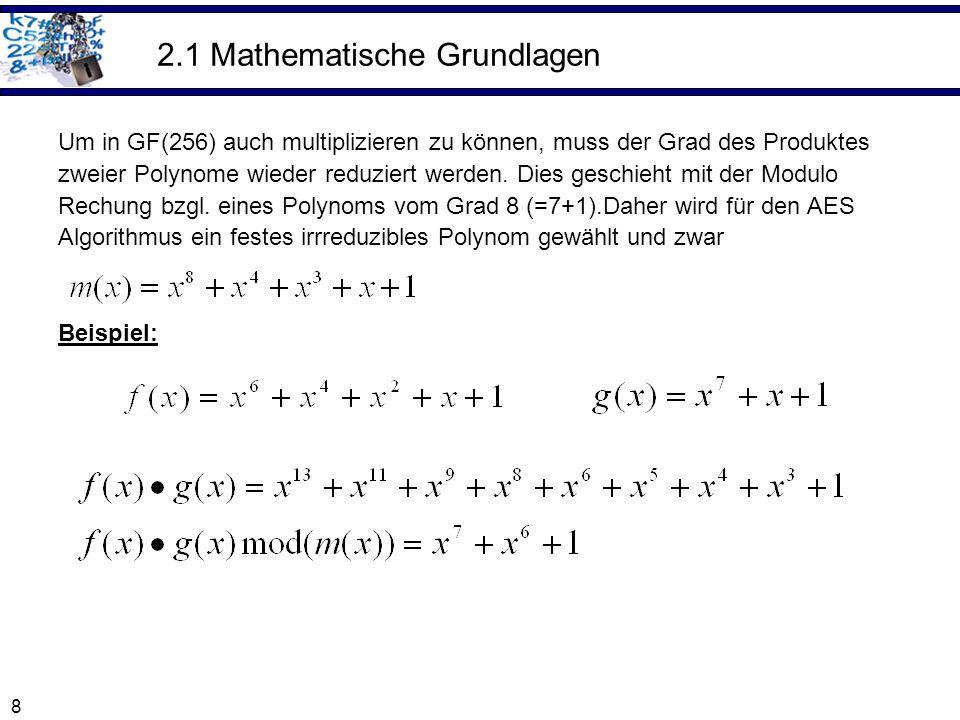 8 2.1 Mathematische Grundlagen Um in GF(256) auch multiplizieren zu können, muss der Grad des Produktes zweier Polynome wieder reduziert werden. Dies