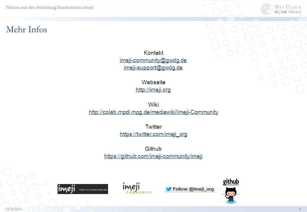 26.05.2014 9 Mehr Infos Kontakt imeji-community@gwdg.de imeji-support@gwdg.de Webseite http://imeji.org Wiki http://colab.mpdl.mpg.de/mediawiki/Imeji-Community Twitter https://twitter.com/imeji_org Github https://github.com/imeji-community/imeji Neues aus der Abteilung Innovations: imeji