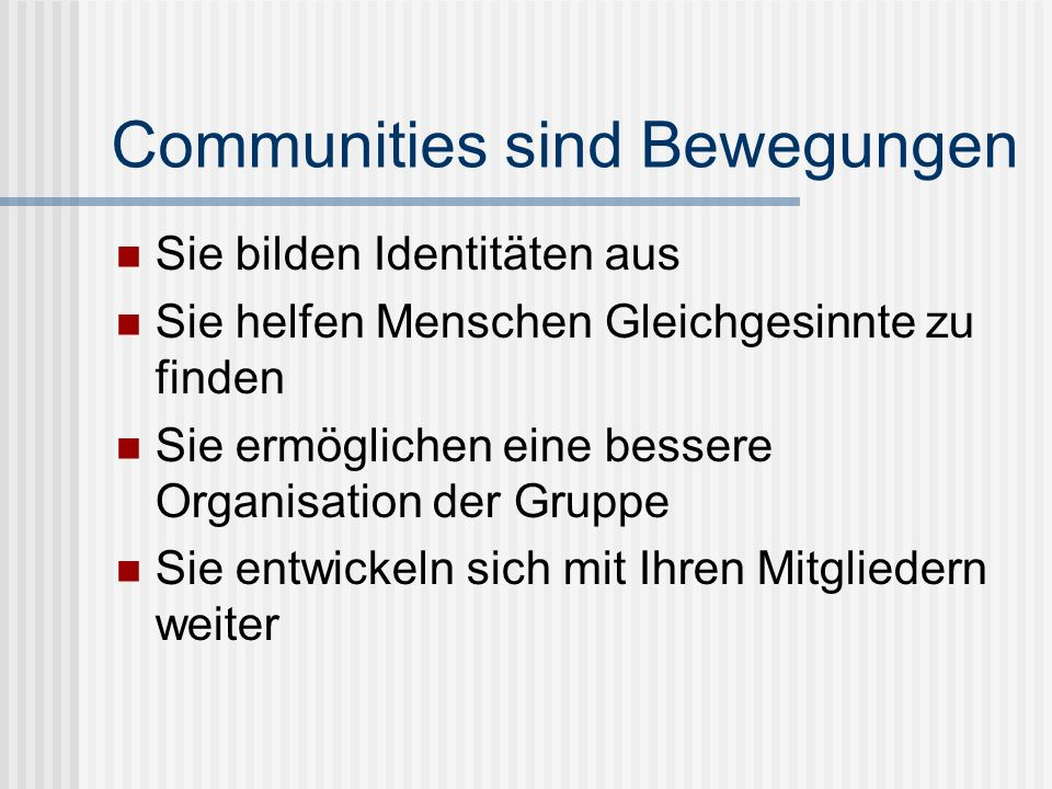 Communities sind Bewegungen Sie bilden Identitäten aus Sie helfen Menschen Gleichgesinnte zu finden Sie ermöglichen eine bessere Organisation der Gruppe Sie entwickeln sich mit Ihren Mitgliedern weiter