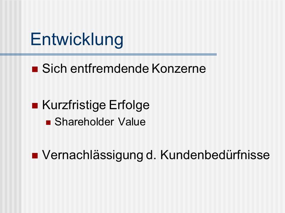 Entwicklung Sich entfremdende Konzerne Kurzfristige Erfolge Shareholder Value Vernachlässigung d. Kundenbedürfnisse