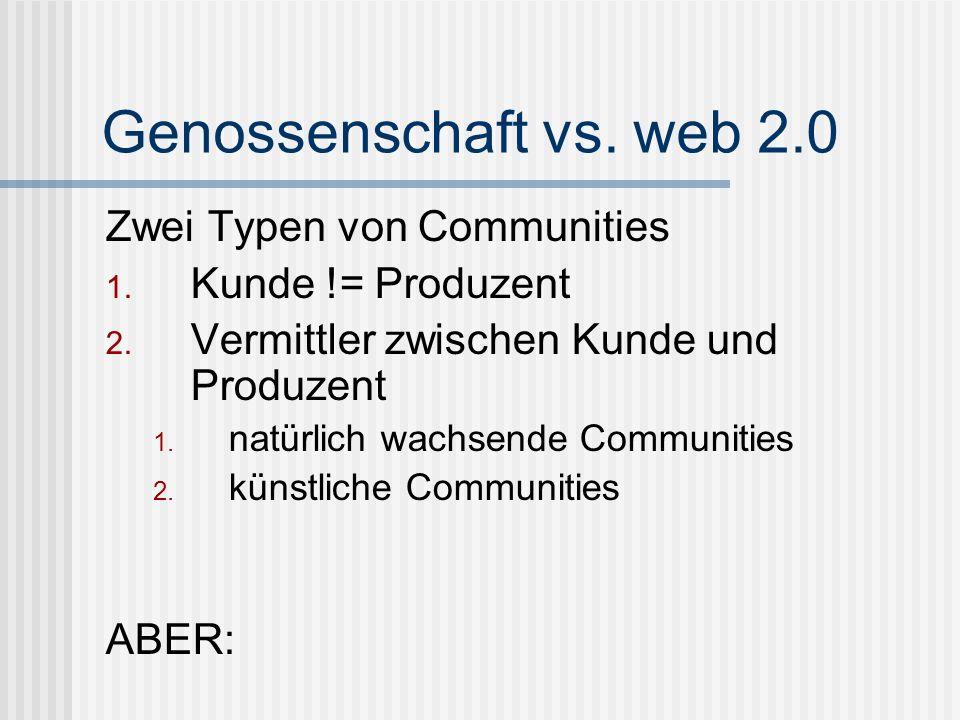 Genossenschaft vs. web 2.0 Zwei Typen von Communities 1. Kunde != Produzent 2. Vermittler zwischen Kunde und Produzent 1. natürlich wachsende Communit