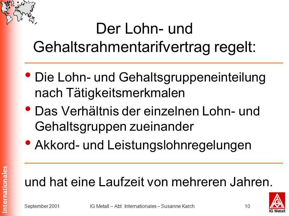Internationales September 2001IG Metall – Abt. Internationales – Susanne Karch10 Der Lohn- und Gehaltsrahmentarifvertrag regelt: Die Lohn- und Gehalts