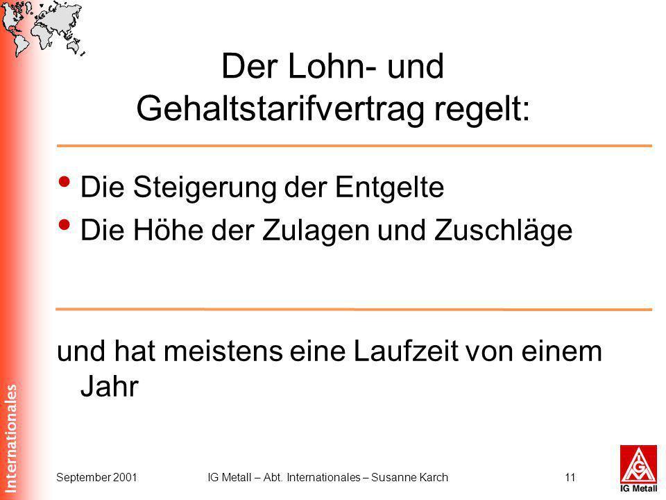 Internationales September 2001IG Metall – Abt. Internationales – Susanne Karch11 Der Lohn- und Gehaltstarifvertrag regelt: Die Steigerung der Entgelte