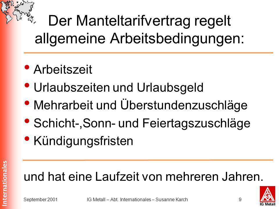 Internationales September 2001IG Metall – Abt. Internationales – Susanne Karch9 Der Manteltarifvertrag regelt allgemeine Arbeitsbedingungen: Arbeitsze