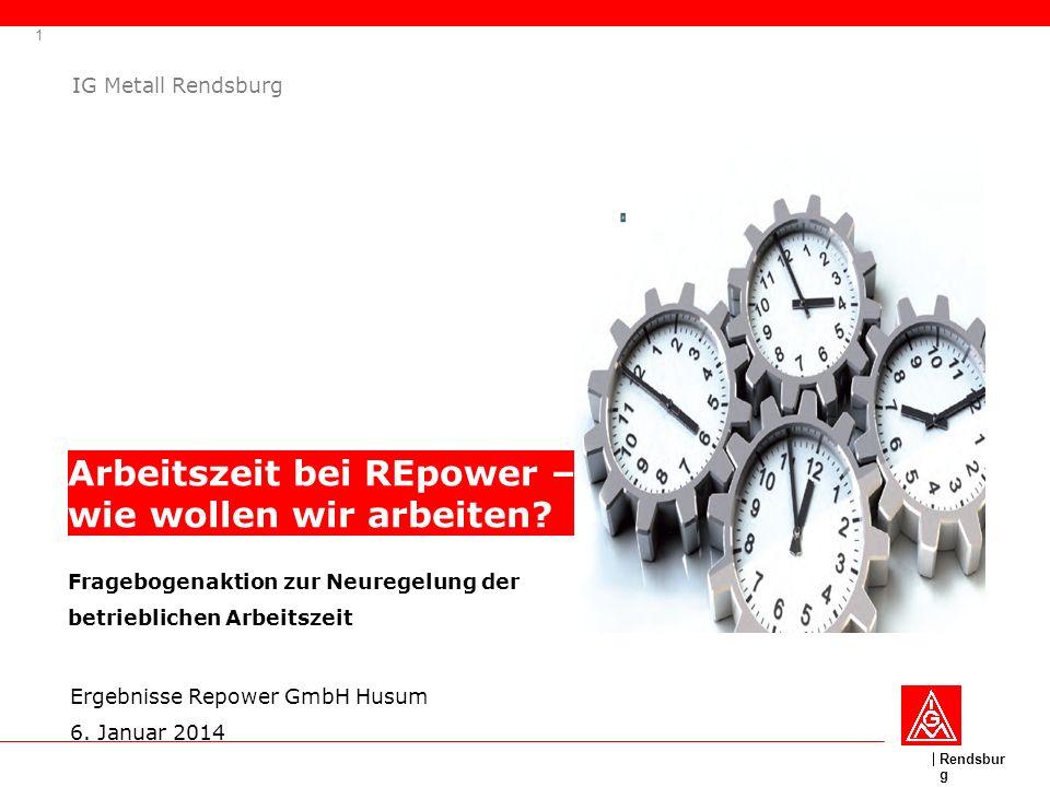 Rendsbur g 1 IG Metall Rendsburg Arbeitszeit bei REpower – wie wollen wir arbeiten? Ergebnisse Repower GmbH Husum 6. Januar 2014 Fragebogenaktion zur