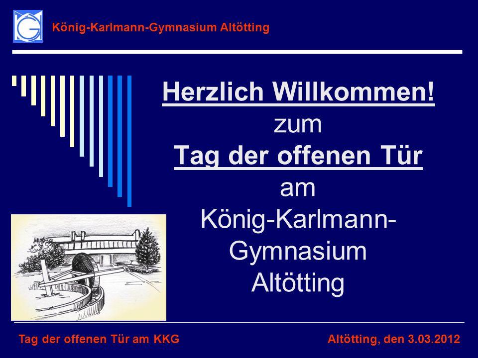 Herzlich Willkommen! zum Tag der offenen Tür am König-Karlmann- Gymnasium Altötting König-Karlmann-Gymnasium Altötting Tag der offenen Tür am KKGAltöt