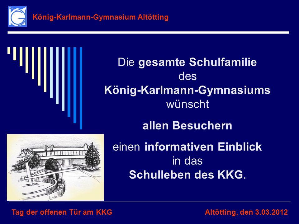 König-Karlmann-Gymnasium Altötting Tag der offenen Tür am KKGAltötting, den 3.03.2012 Die gesamte Schulfamilie des König-Karlmann-Gymnasiums wünscht a